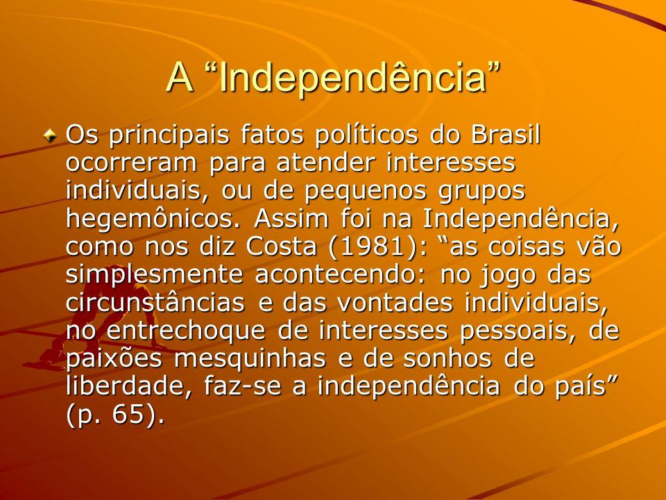 A Independência Os principais fatos políticos do Brasil ocorreram para atender interesses individuais, ou de pequenos grupos hegemônicos. Assim foi na