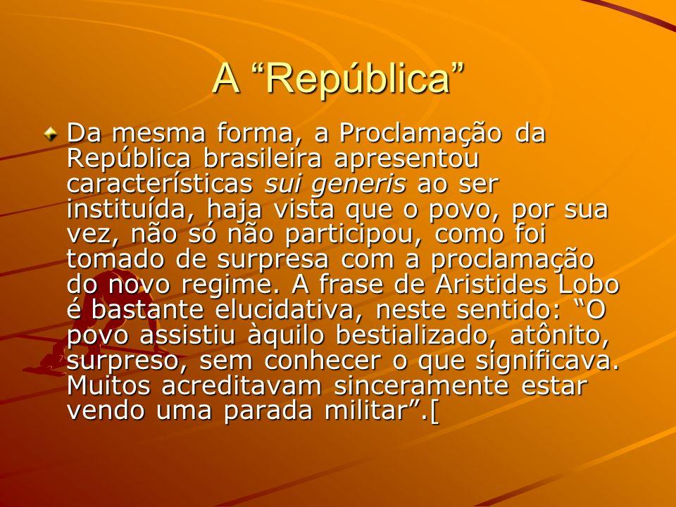 A República Da mesma forma, a Proclamação da República brasileira apresentou características sui generis ao ser instituída, haja vista que o povo, por