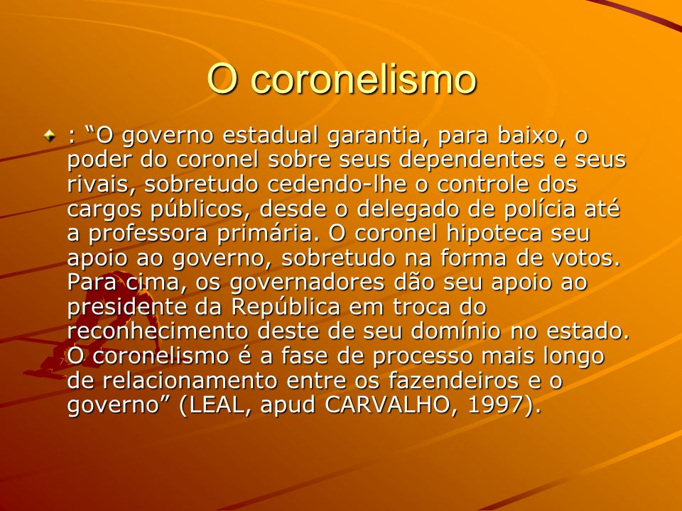 O coronelismo : O governo estadual garantia, para baixo, o poder do coronel sobre seus dependentes e seus rivais, sobretudo cedendo-lhe o controle dos
