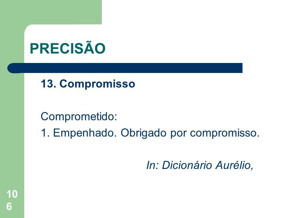 106 PRECISÃO 13. Compromisso Comprometido: 1. Empenhado. Obrigado por compromisso. In: Dicionário Aurélio,