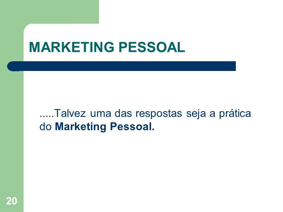 20 MARKETING PESSOAL.....Talvez uma das respostas seja a prática do Marketing Pessoal.
