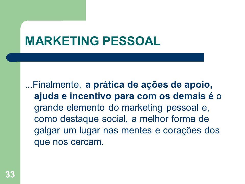 33 MARKETING PESSOAL...Finalmente, a prática de ações de apoio, ajuda e incentivo para com os demais é o grande elemento do marketing pessoal e, como