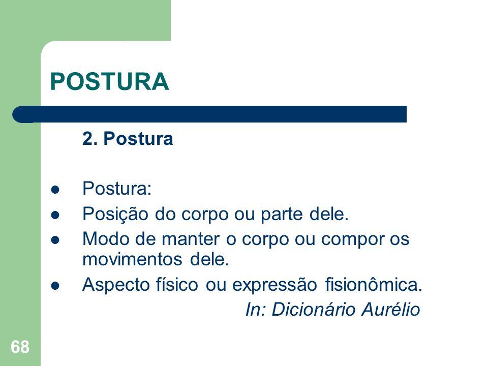 68 POSTURA 2. Postura Postura: Posição do corpo ou parte dele. Modo de manter o corpo ou compor os movimentos dele. Aspecto físico ou expressão fision