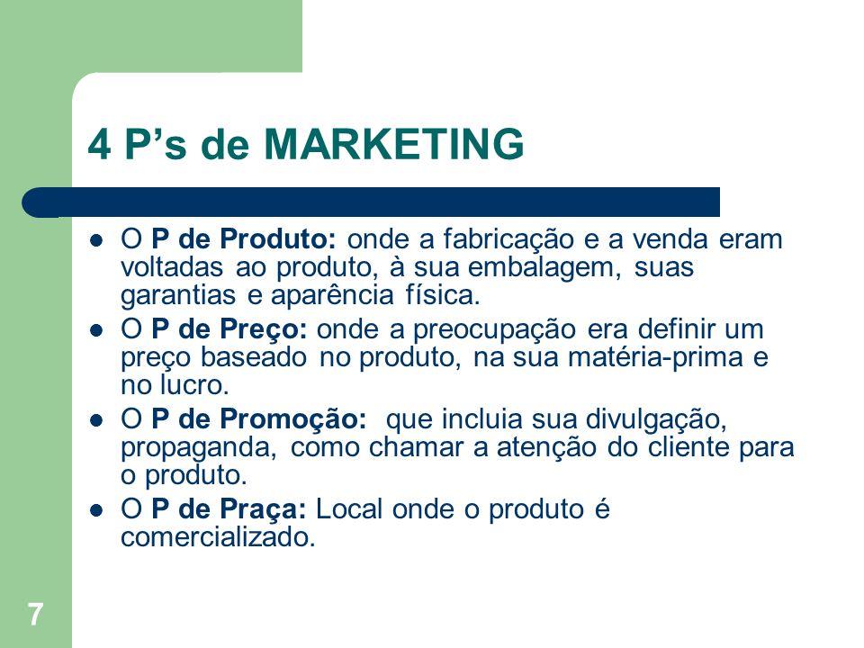 7 4 Ps de MARKETING O P de Produto: onde a fabricação e a venda eram voltadas ao produto, à sua embalagem, suas garantias e aparência física. O P de P