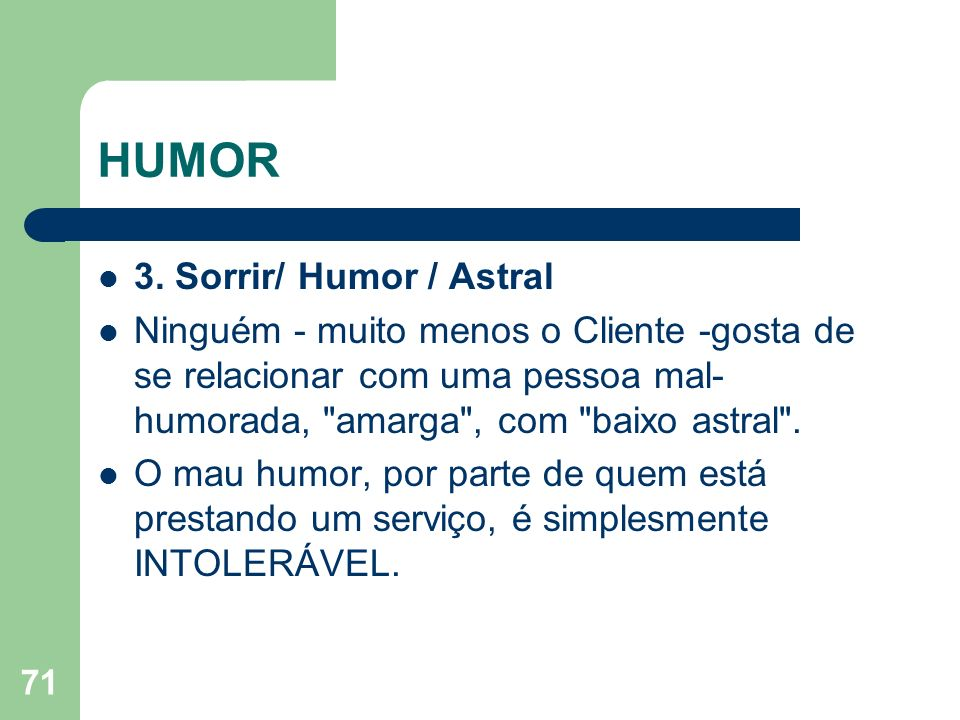 71 HUMOR 3. Sorrir/ Humor / Astral Ninguém - muito menos o Cliente -gosta de se relacionar com uma pessoa mal- humorada,
