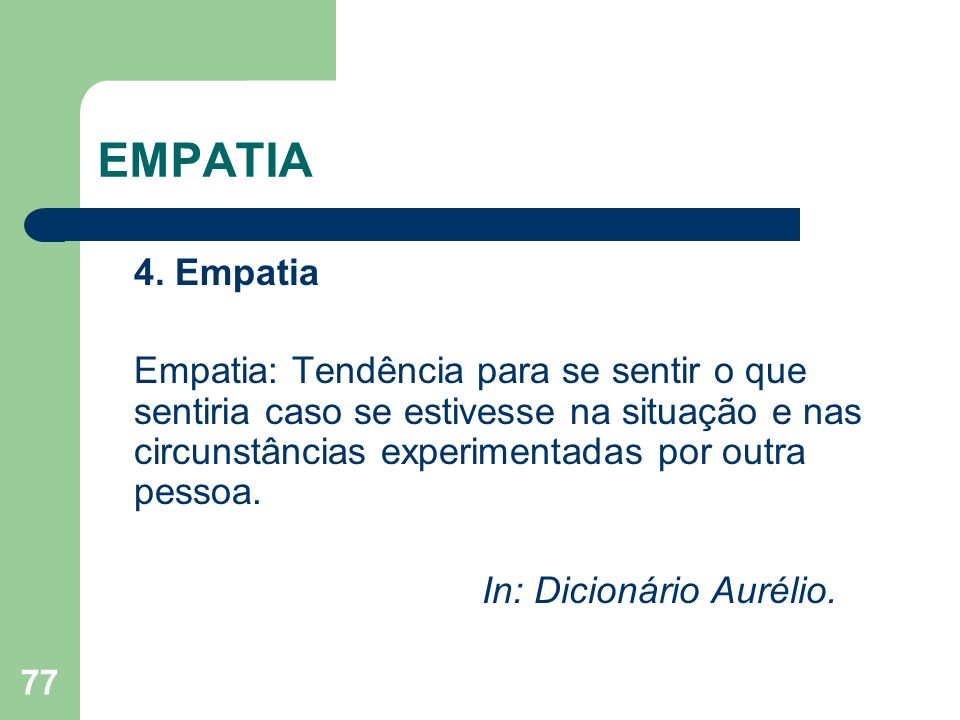 77 EMPATIA 4. Empatia Empatia: Tendência para se sentir o que sentiria caso se estivesse na situação e nas circunstâncias experimentadas por outra pes