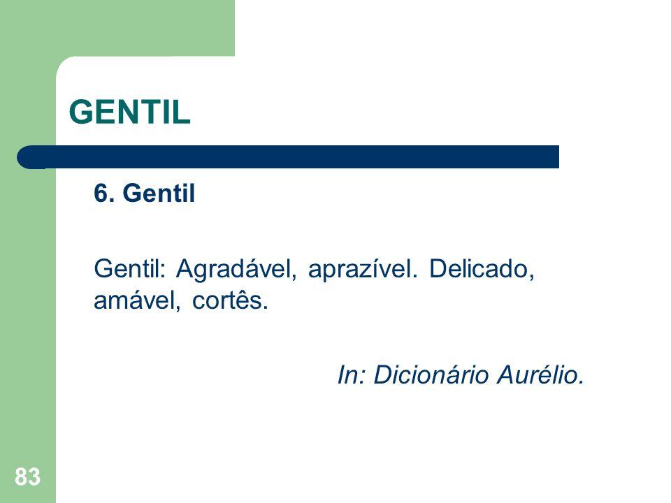 83 GENTIL 6. Gentil Gentil: Agradável, aprazível. Delicado, amável, cortês. In: Dicionário Aurélio.