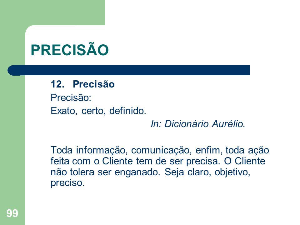 99 PRECISÃO 12. Precisão Precisão: Exato, certo, definido. In: Dicionário Aurélio. Toda informação, comunicação, enfim, toda ação feita com o Cliente