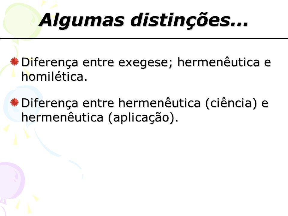 Algumas distinções... Diferença entre exegese; hermenêutica e homilética. Diferença entre hermenêutica (ciência) e hermenêutica (aplicação).
