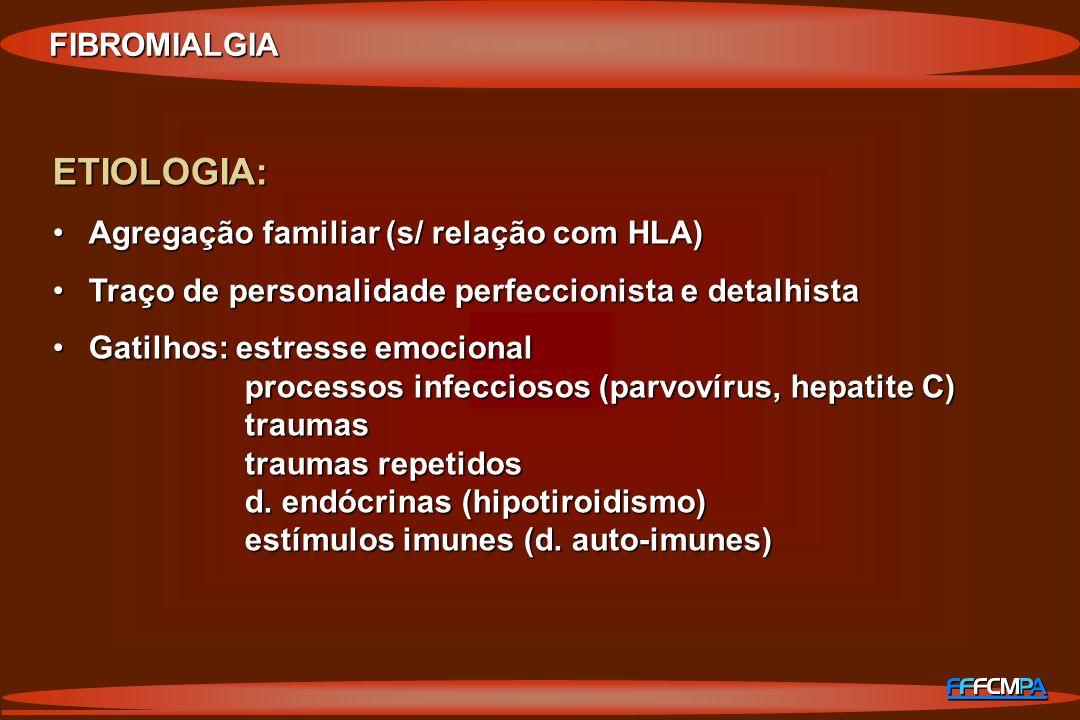 FIBROMIALGIA ETIOLOGIA: Agregação familiar (s/ relação com HLA)Agregação familiar (s/ relação com HLA) Traço de personalidade perfeccionista e detalhi