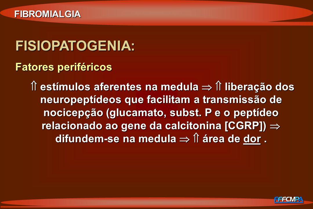 FIBROMIALGIA FISIOPATOGENIA: Fatores periféricos estímulos aferentes na medula liberação dos neuropeptídeos que facilitam a transmissão de nocicepção