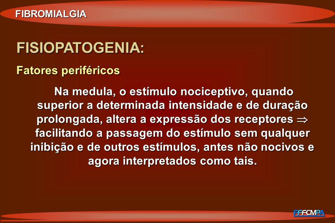 FIBROMIALGIA FISIOPATOGENIA: Fatores periféricos Na medula, o estímulo nociceptivo, quando superior a determinada intensidade e de duração prolongada,