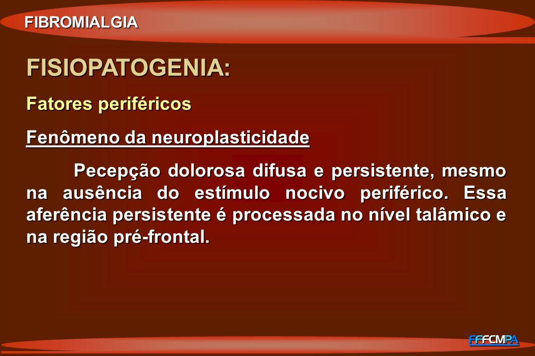 FISIOPATOGENIA: Fatores periféricos Fenômeno da neuroplasticidade Pecepção dolorosa difusa e persistente, mesmo na ausência do estímulo nocivo perifér
