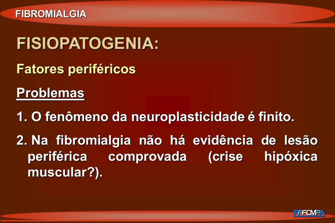 FISIOPATOGENIA: Fatores periféricos Problemas 1. O fenômeno da neuroplasticidade é finito. 2. Na fibromialgia não há evidência de lesão periférica com