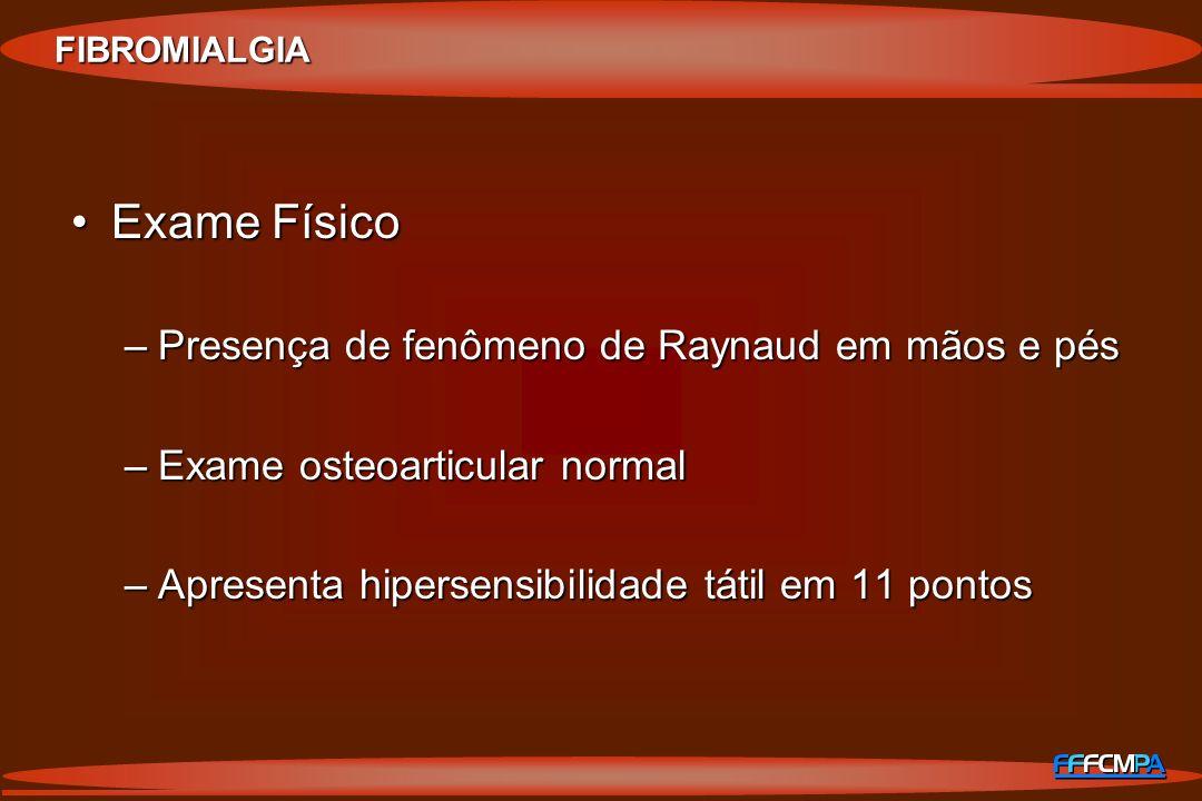 Exame FísicoExame Físico –Presença de fenômeno de Raynaud em mãos e pés –Exame osteoarticular normal –Apresenta hipersensibilidade tátil em 11 pontos