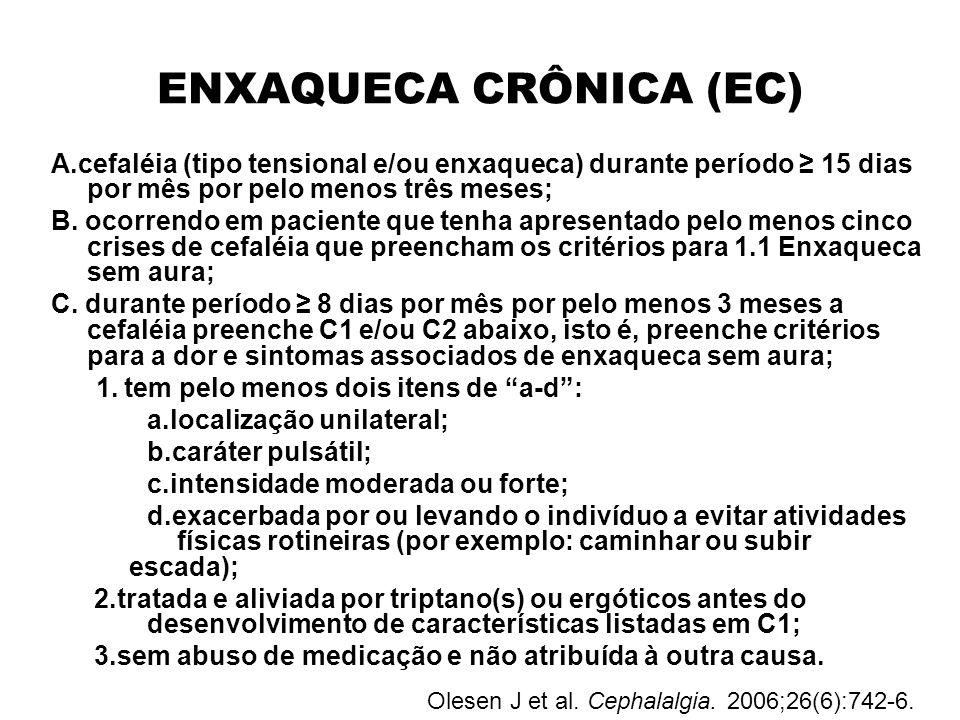 ENXAQUECA CRÔNICA (EC) A.cefaléia (tipo tensional e/ou enxaqueca) durante período 15 dias por mês por pelo menos três meses; B. ocorrendo em paciente