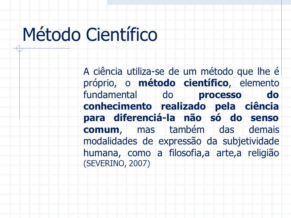 Método Científico A ciência utiliza-se de um método que lhe é próprio, o método científico, elemento fundamental do processo do conhecimento realizado