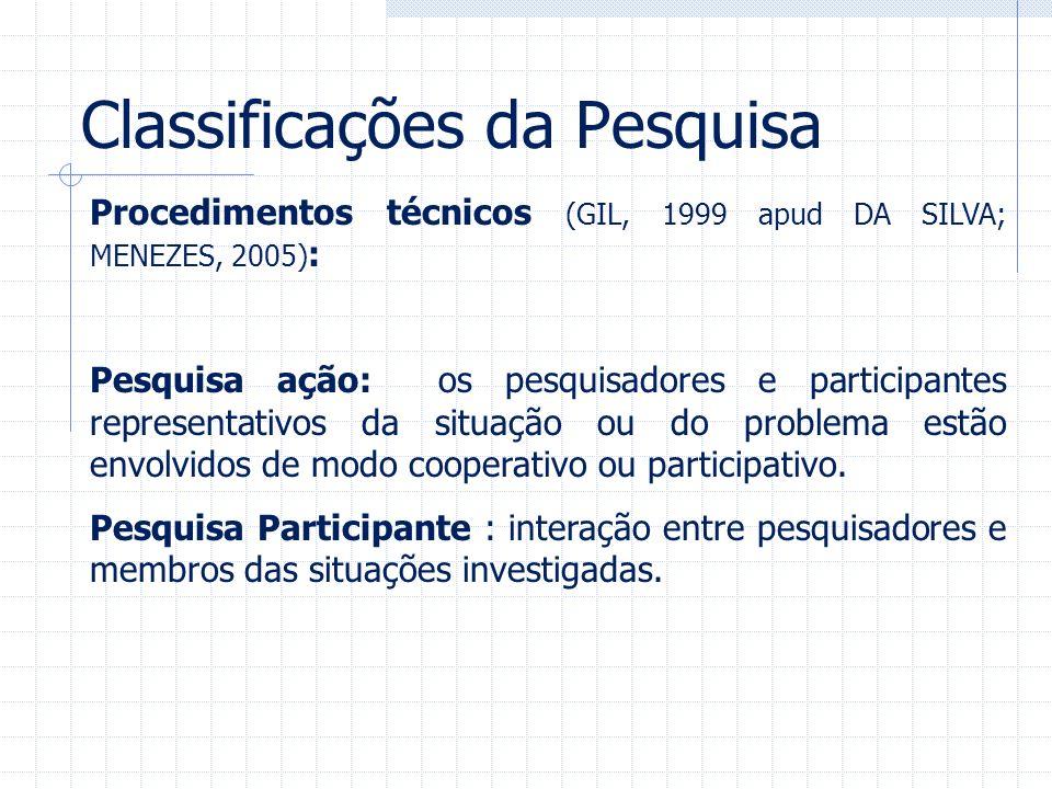 Classificações da Pesquisa Procedimentos técnicos (GIL, 1999 apud DA SILVA; MENEZES, 2005) : Pesquisa ação: os pesquisadores e participantes represent