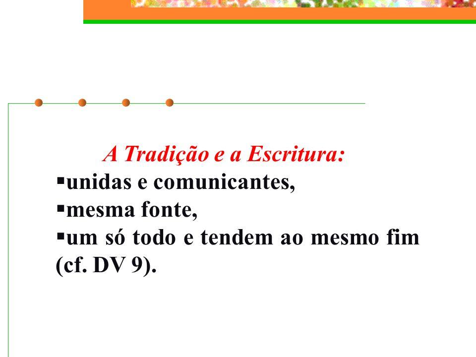 A Tradição e a Escritura: unidas e comunicantes, mesma fonte, um só todo e tendem ao mesmo fim (cf. DV 9).