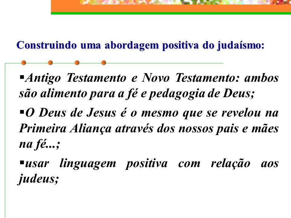 Construindo uma abordagem positiva do judaísmo: Antigo Testamento e Novo Testamento: ambos são alimento para a fé e pedagogia de Deus; O Deus de Jesus