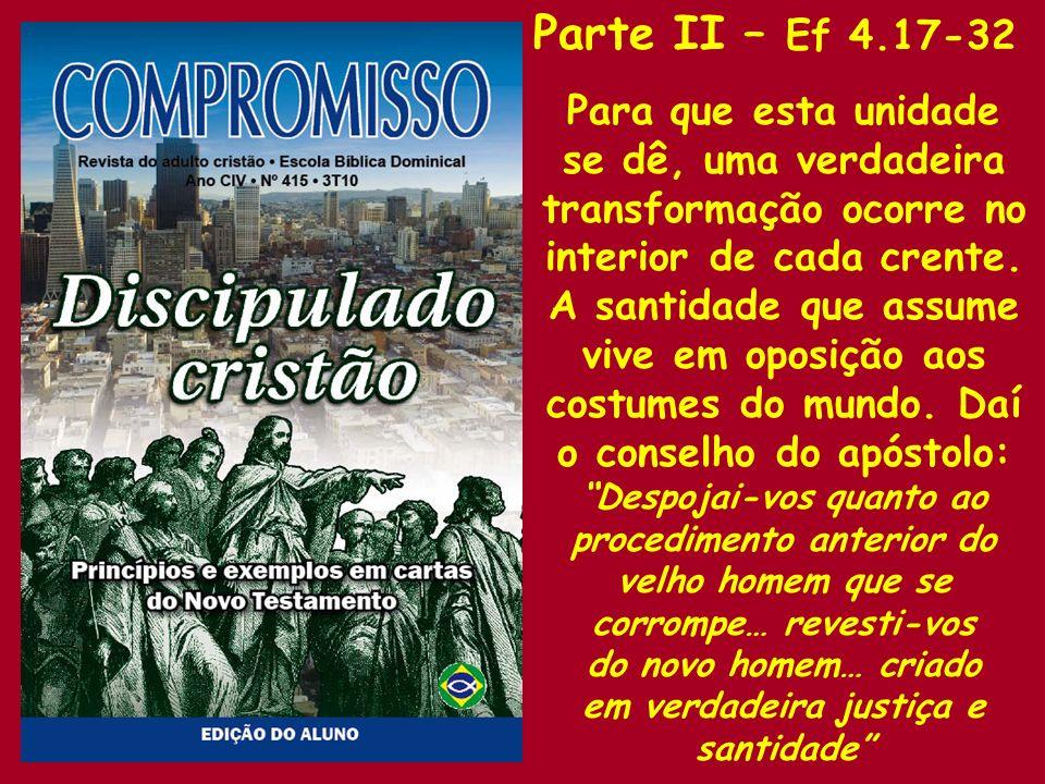 Parte II – Ef 4.17-32 Para que esta unidade se dê, uma verdadeira transformação ocorre no interior de cada crente.