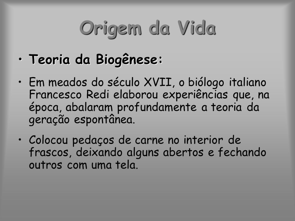 Origem da Vida Teoria da Biogênese:Teoria da Biogênese: Em meados do século XVII, o biólogo italiano Francesco Redi elaborou experiências que, na époc