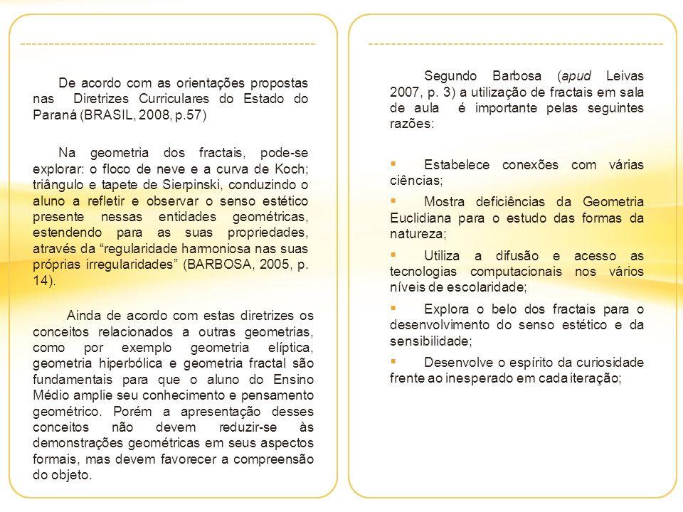 De acordo com as orientações propostas nas Diretrizes Curriculares do Estado do Paraná (BRASIL, 2008, p.57) Na geometria dos fractais, pode-se explorar: o floco de neve e a curva de Koch; triângulo e tapete de Sierpinski, conduzindo o aluno a refletir e observar o senso estético presente nessas entidades geométricas, estendendo para as suas propriedades, através da regularidade harmoniosa nas suas próprias irregularidades (BARBOSA, 2005, p.
