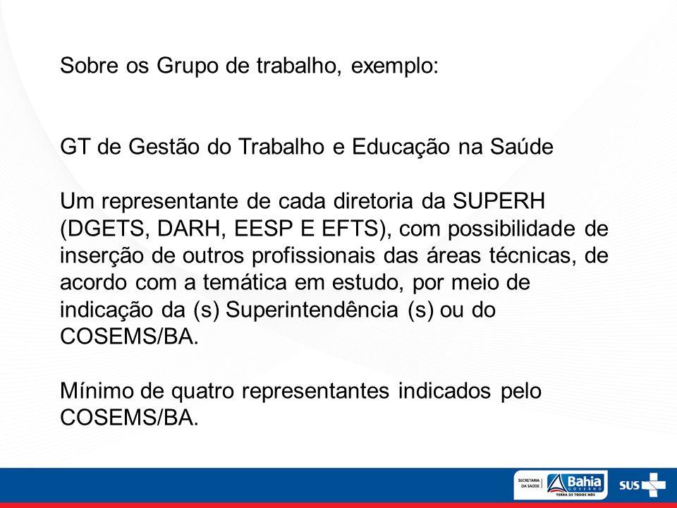 Sobre os Grupo de trabalho, exemplo: GT de Gestão do Trabalho e Educação na Saúde Um representante de cada diretoria da SUPERH (DGETS, DARH, EESP E EF