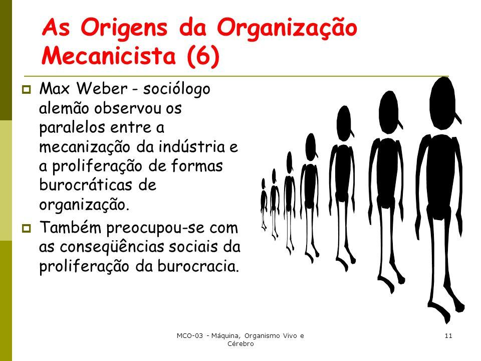 MCO-03 - Máquina, Organismo Vivo e Cérebro 11 As Origens da Organização Mecanicista (6) Max Weber - sociólogo alemão observou os paralelos entre a mecanização da indústria e a proliferação de formas burocráticas de organização.