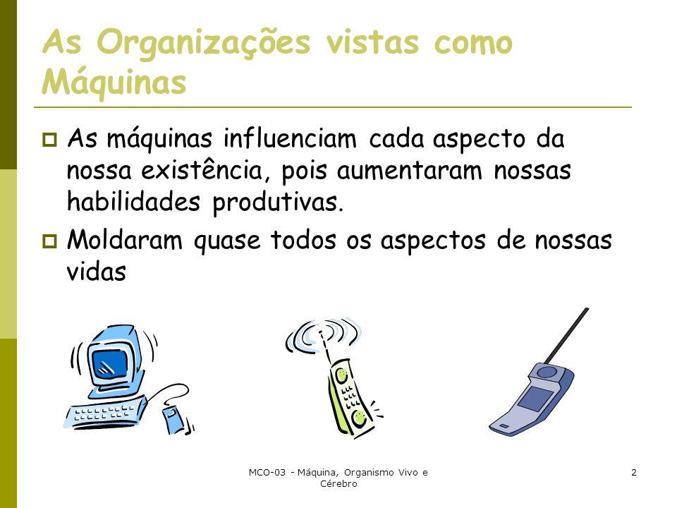 MCO-03 - Máquina, Organismo Vivo e Cérebro 2 As Organizações vistas como Máquinas As máquinas influenciam cada aspecto da nossa existência, pois aumentaram nossas habilidades produtivas.