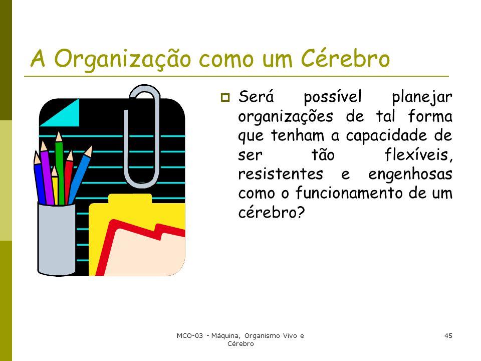 MCO-03 - Máquina, Organismo Vivo e Cérebro 45 A Organização como um Cérebro Será possível planejar organizações de tal forma que tenham a capacidade de ser tão flexíveis, resistentes e engenhosas como o funcionamento de um cérebro?