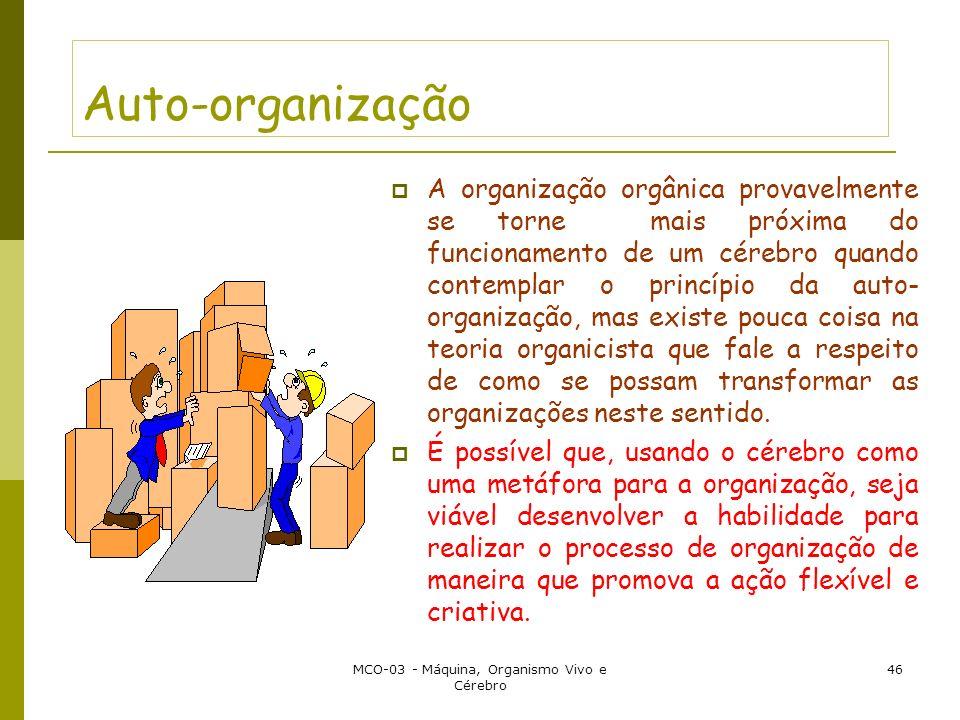 MCO-03 - Máquina, Organismo Vivo e Cérebro 46 Auto-organização A organização orgânica provavelmente se torne mais próxima do funcionamento de um cérebro quando contemplar o princípio da auto- organização, mas existe pouca coisa na teoria organicista que fale a respeito de como se possam transformar as organizações neste sentido.
