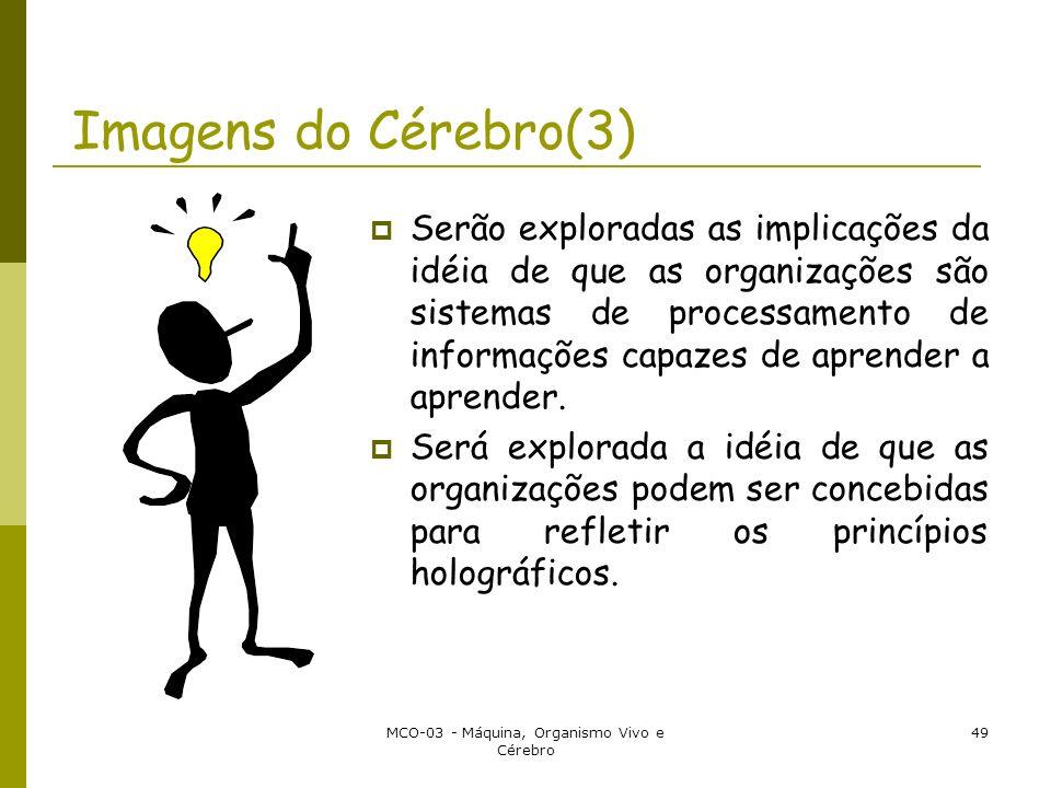 MCO-03 - Máquina, Organismo Vivo e Cérebro 49 Imagens do Cérebro(3) Serão exploradas as implicações da idéia de que as organizações são sistemas de pr