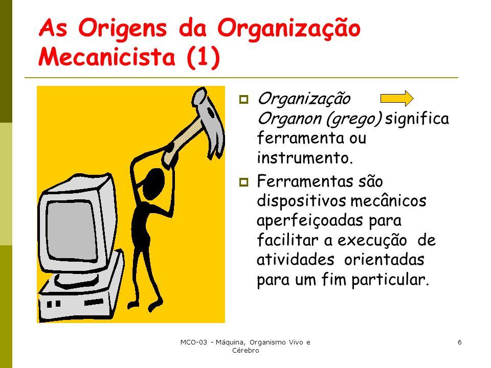 MCO-03 - Máquina, Organismo Vivo e Cérebro 6 As Origens da Organização Mecanicista (1) Organização Organon (grego) significa ferramenta ou instrumento.