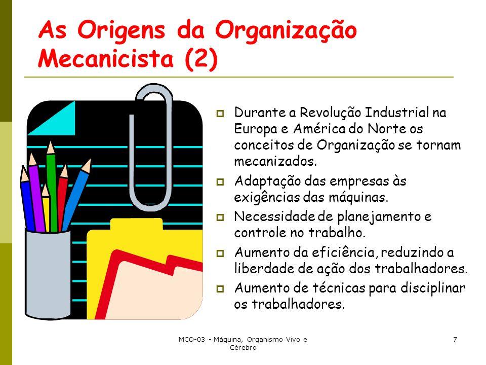 MCO-03 - Máquina, Organismo Vivo e Cérebro 7 As Origens da Organização Mecanicista (2) Durante a Revolução Industrial na Europa e América do Norte os conceitos de Organização se tornam mecanizados.