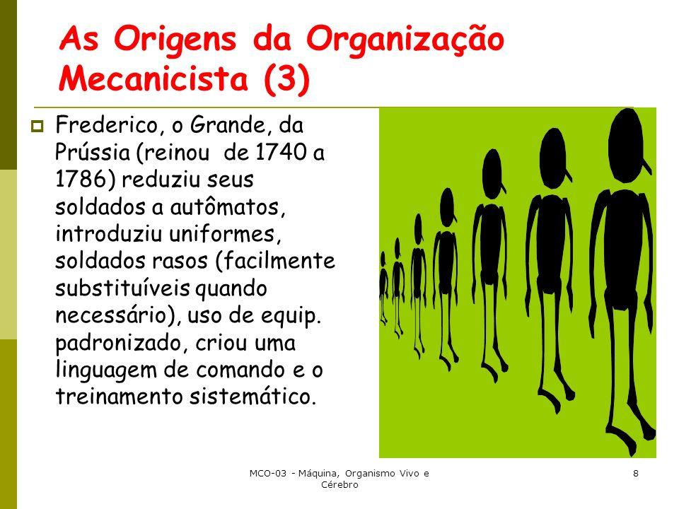 MCO-03 - Máquina, Organismo Vivo e Cérebro 8 As Origens da Organização Mecanicista (3) Frederico, o Grande, da Prússia (reinou de 1740 a 1786) reduziu