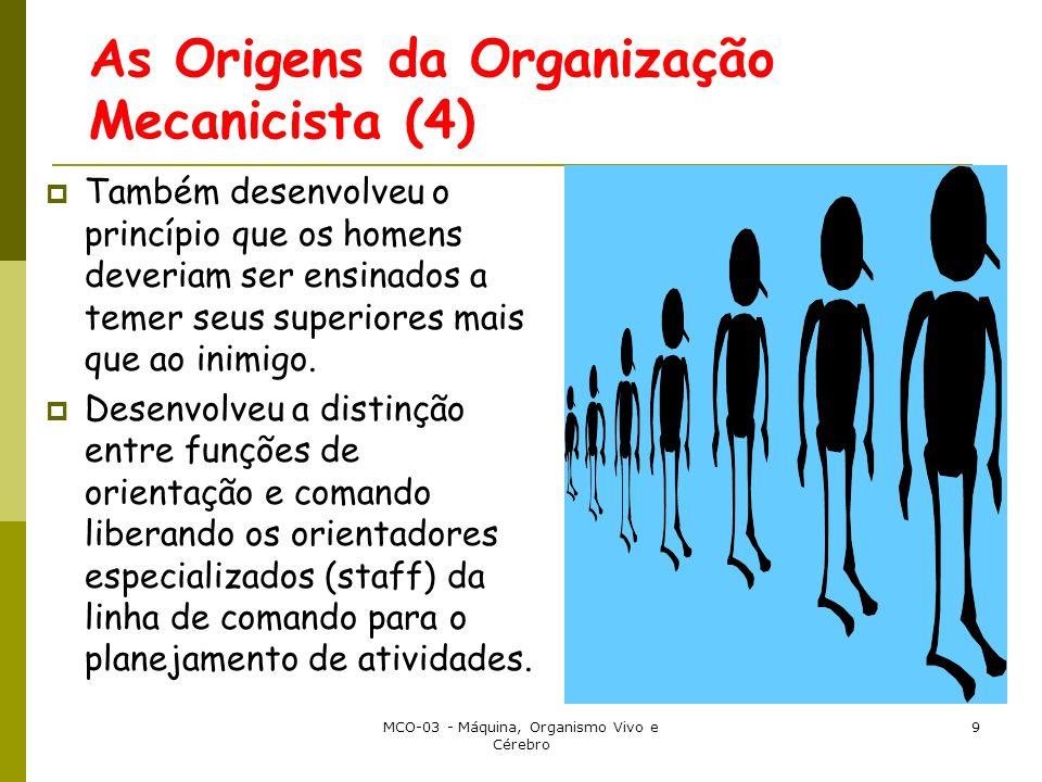 MCO-03 - Máquina, Organismo Vivo e Cérebro 9 As Origens da Organização Mecanicista (4) Também desenvolveu o princípio que os homens deveriam ser ensin