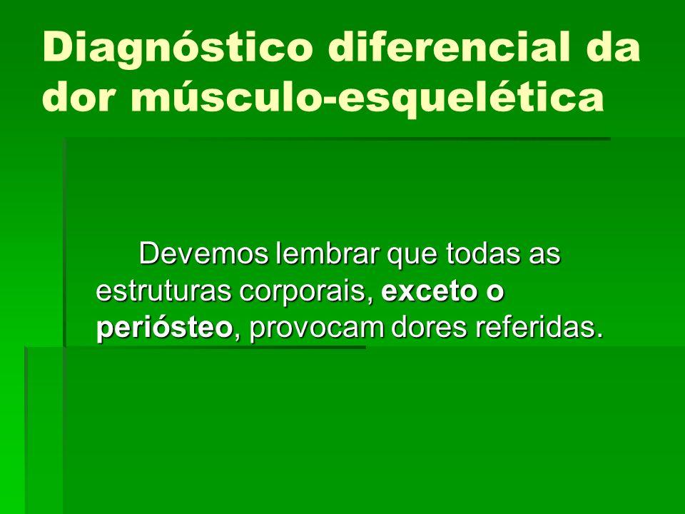 Diagnóstico diferencial da dor músculo-esquelética Devemos lembrar que todas as estruturas corporais, exceto o periósteo, provocam dores referidas.