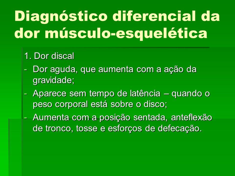 Diagnóstico diferencial da dor músculo-esquelética 1. Dor discal -Dor aguda, que aumenta com a ação da gravidade; -Aparece sem tempo de latência – qua