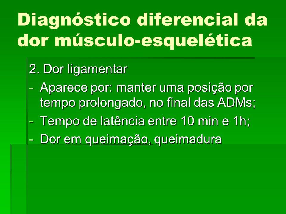 Diagnóstico diferencial da dor músculo-esquelética 2. Dor ligamentar -Aparece por: manter uma posição por tempo prolongado, no final das ADMs; -Tempo