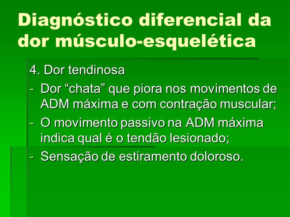 Diagnóstico diferencial da dor músculo-esquelética 4. Dor tendinosa -Dor chata que piora nos movimentos de ADM máxima e com contração muscular; -O mov