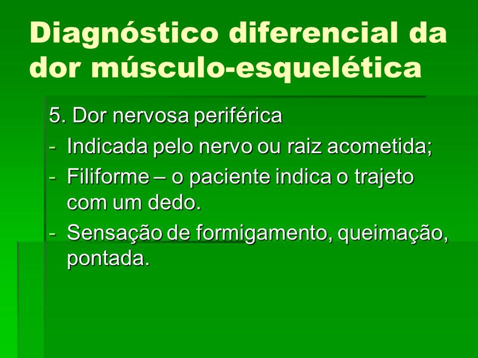 Diagnóstico diferencial da dor músculo-esquelética 5. Dor nervosa periférica -Indicada pelo nervo ou raiz acometida; -Filiforme – o paciente indica o
