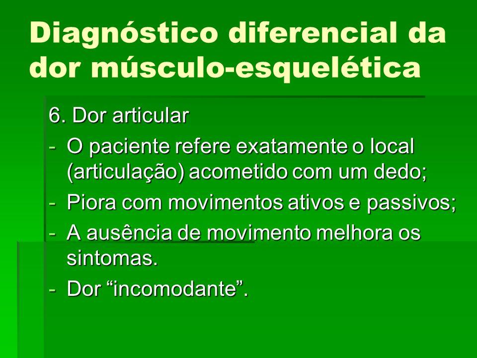 Diagnóstico diferencial da dor músculo-esquelética 6. Dor articular -O paciente refere exatamente o local (articulação) acometido com um dedo; -Piora