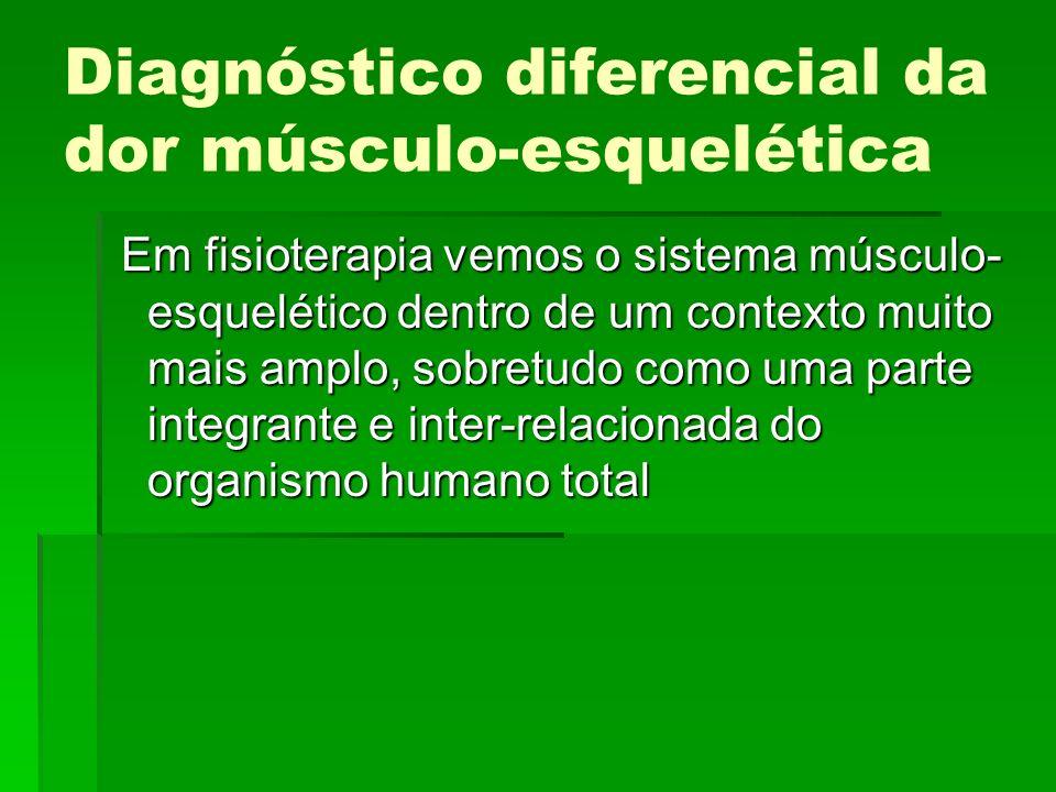 Diagnóstico diferencial da dor músculo-esquelética Em fisioterapia vemos o sistema músculo- esquelético dentro de um contexto muito mais amplo, sobret