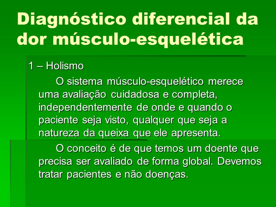 Diagnóstico diferencial da dor músculo-esquelética 1 – Holismo O sistema músculo-esquelético merece uma avaliação cuidadosa e completa, independenteme