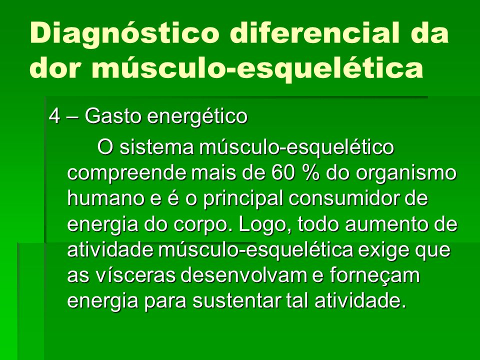 Diagnóstico diferencial da dor músculo-esquelética 4 – Gasto energético O sistema músculo-esquelético compreende mais de 60 % do organismo humano e é