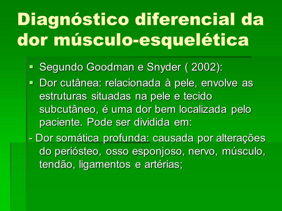 Diagnóstico diferencial da dor músculo-esquelética Segundo Goodman e Snyder ( 2002): Segundo Goodman e Snyder ( 2002): Dor cutânea: relacionada à pele
