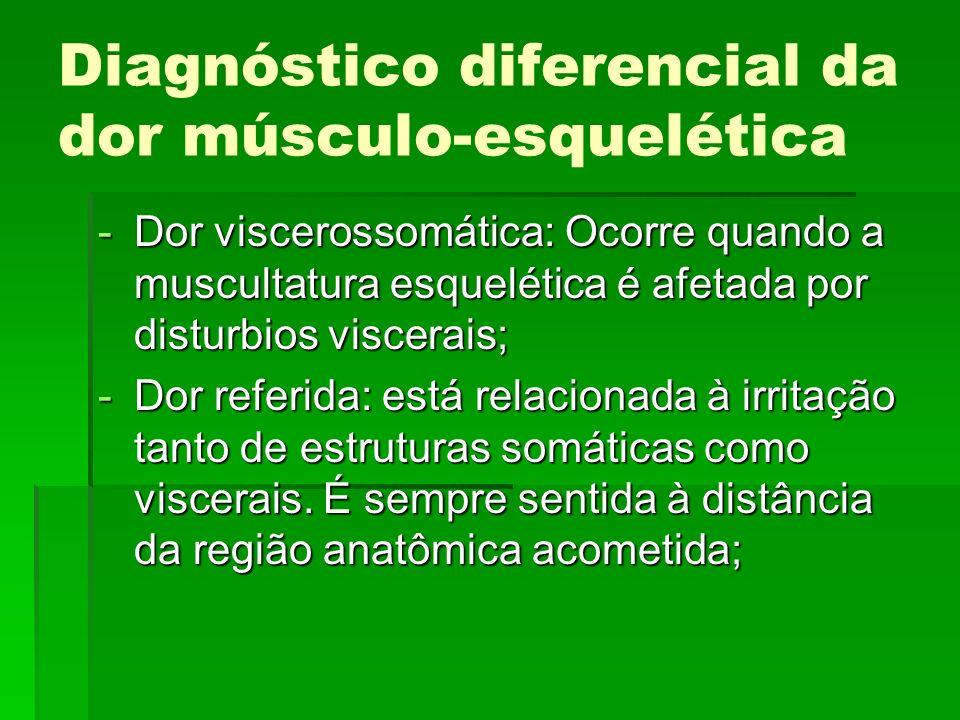 Diagnóstico diferencial da dor músculo-esquelética -Dor viscerossomática: Ocorre quando a muscultatura esquelética é afetada por disturbios viscerais;