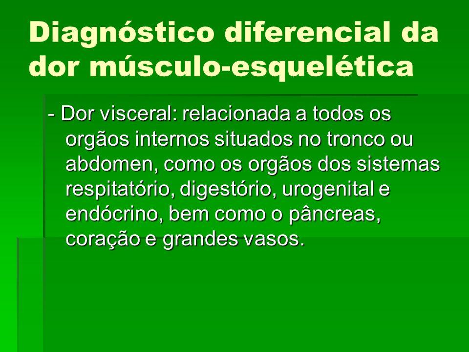 Diagnóstico diferencial da dor músculo-esquelética - Dor visceral: relacionada a todos os orgãos internos situados no tronco ou abdomen, como os orgão