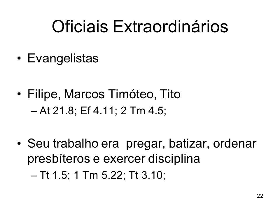 22 Oficiais Extraordinários Evangelistas Filipe, Marcos Timóteo, Tito –At 21.8; Ef 4.11; 2 Tm 4.5; Seu trabalho era pregar, batizar, ordenar presbíter